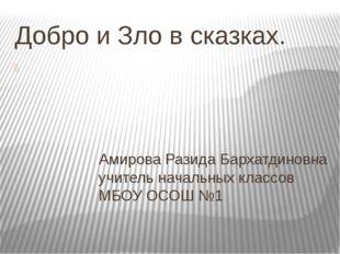 Добро и Зло в сказках. Амирова Разида Бархатдиновна учитель начальных классов