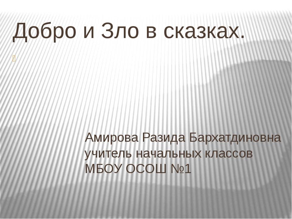 Добро и Зло в сказках. Амирова Разида Бархатдиновна учитель начальных классов...