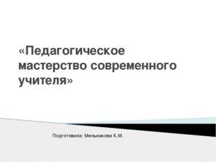 «Педагогическое мастерствосовременного учителя» Подготовила: Мельникова К.М.