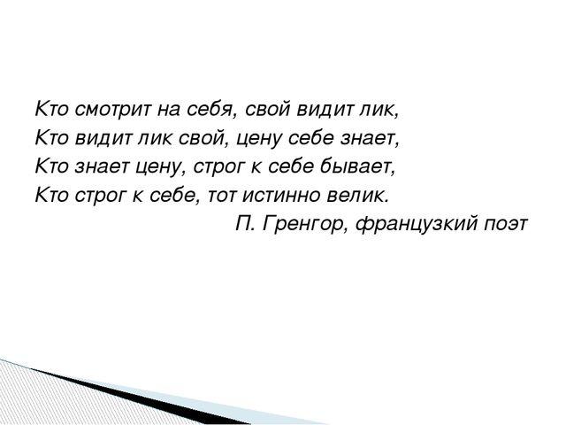 Кто смотрит на себя, свой видит лик, Кто видит лик свой, цену себе знает, Кто...