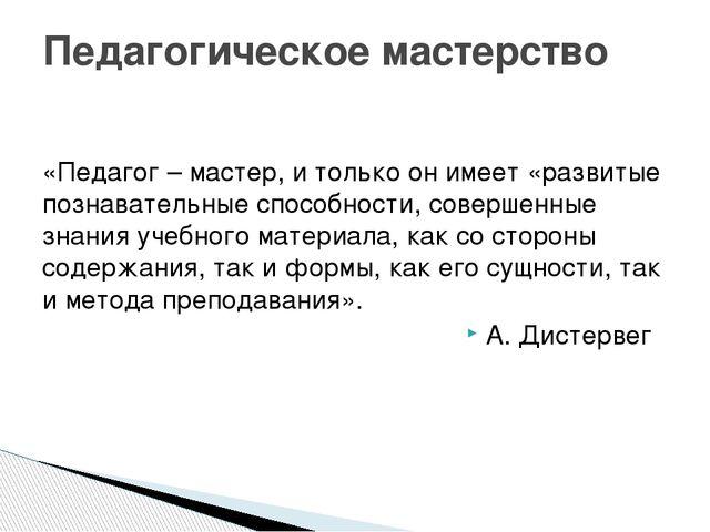 «Педагог – мастер, и только он имеет «развитые познавательные способности, с...