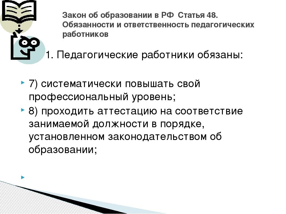 …. 1. Педагогические работники обязаны: 7) систематически повышать свой профе...