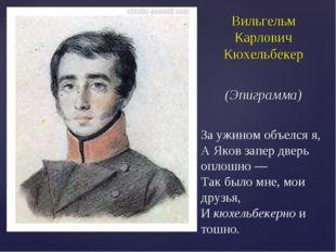 Вильгельм Карлович Кюхельбекер (Эпиграмма) За ужином объелся я, А Яков запер