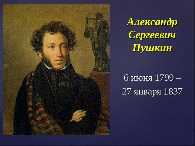 Александр Сергеевич Пушкин 6 июня 1799 – 27 января 1837
