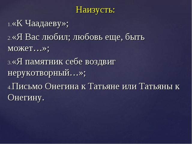 Наизусть: «К Чаадаеву»; «Я Вас любил; любовь еще, быть может…»; «Я памятник с...