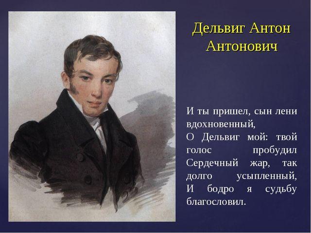 Дельвиг Антон Антонович И ты пришел, сын лени вдохновенный, О Дельвиг мой: тв...