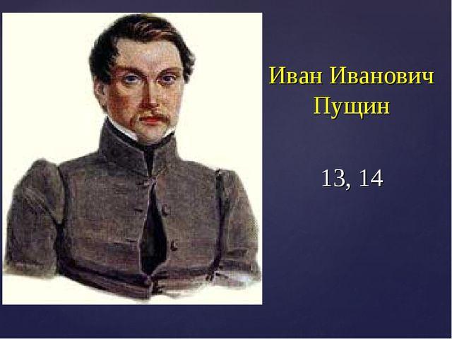 Иван Иванович Пущин 13, 14