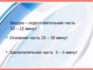 Вводно – подготовительная часть 10 – 12 минут Основная часть 25 – 30 минут За