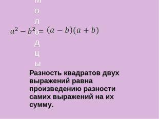 Молодцы!!! Разность квадратов двух выражений равна произведению разности сам