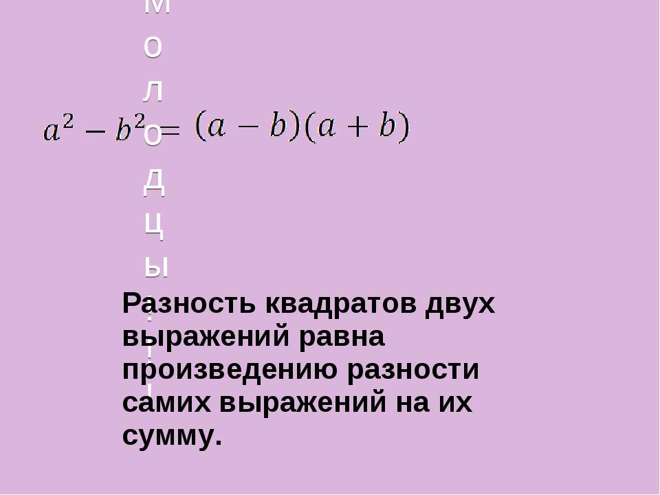 Молодцы!!! Разность квадратов двух выражений равна произведению разности сам...