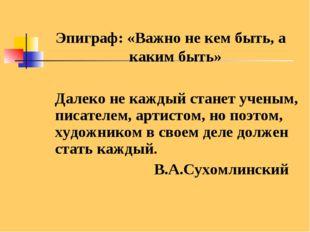 Эпиграф: «Важно не кем быть, а каким быть» Далеко не каждый станет ученым, пи