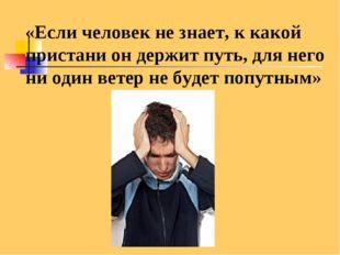 «Если человек не знает, к какой пристани он держит путь, для него ни один ве