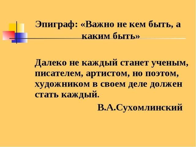 Эпиграф: «Важно не кем быть, а каким быть» Далеко не каждый станет ученым, пи...