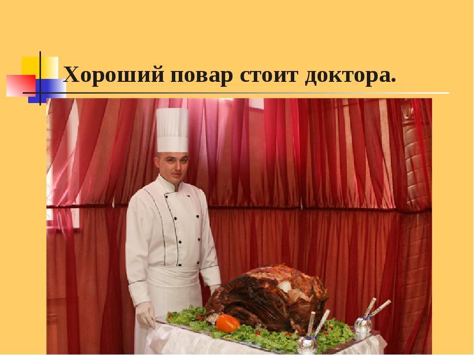 Хороший повар стоит доктора.
