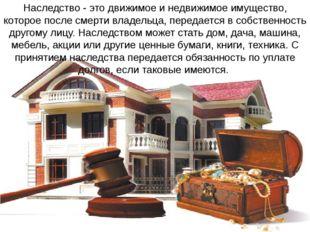 Наследство - это движимое и недвижимое имущество, которое после смерти владел