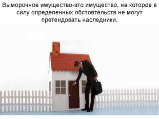 Выморочное имущество-это имущество, на которое в силу определенных обстоятель