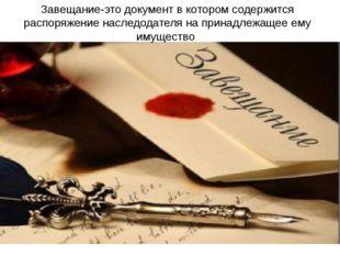 Завещание-это документ в котором содержится распоряжение наследодателя на при