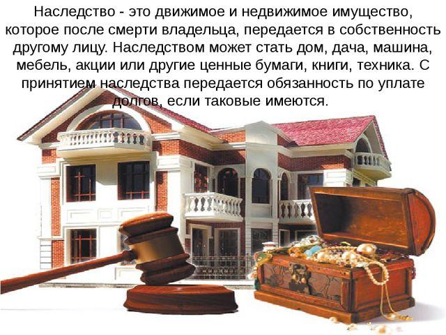 Наследство - это движимое и недвижимое имущество, которое после смерти владел...