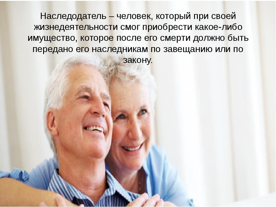 Наследодатель – человек, который при своей жизнедеятельности смог приобрести...