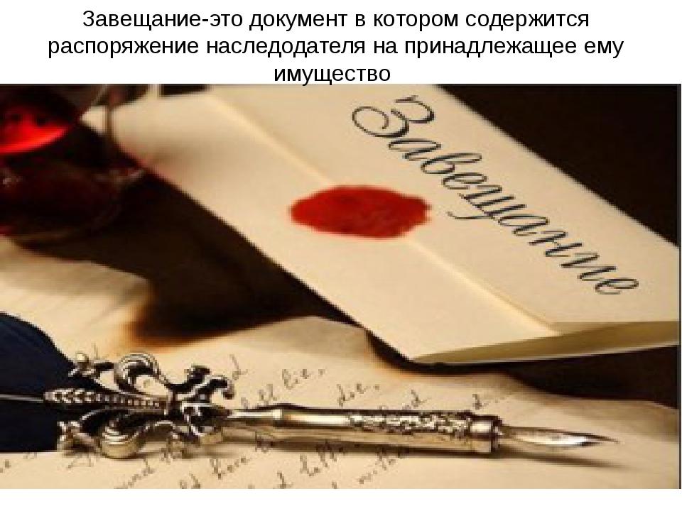 Завещание-это документ в котором содержится распоряжение наследодателя на при...