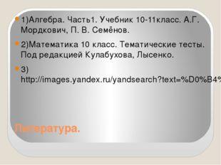 Литература. 1)Алгебра. Часть1. Учебник 10-11класс. А.Г. Мордкович, П. В. Семё