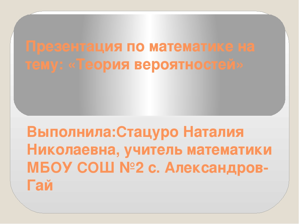 Презентация по математике на тему: «Теория вероятностей» Выполнила:Стацуро На...