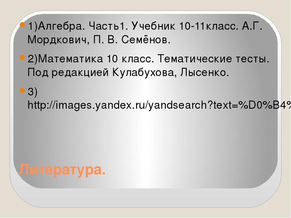 Литература. 1)Алгебра. Часть1. Учебник 10-11класс. А.Г. Мордкович, П. В. Семё...