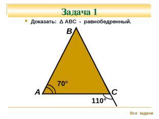 Задача 1 Доказать: Δ АВС - равнобедренный. 70° 110° А В С Все задачи