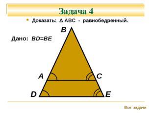 Задача 4 Доказать: Δ АВС - равнобедренный. А В С Все задачи D E Дано: ВD=BE