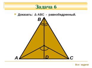 Задача 6 Доказать: Δ АВС - равнобедренный. А В С Все задачи D