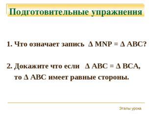 Подготовительные упражнения 1. Что означает запись Δ MNP = Δ ABC? 2. Докажите