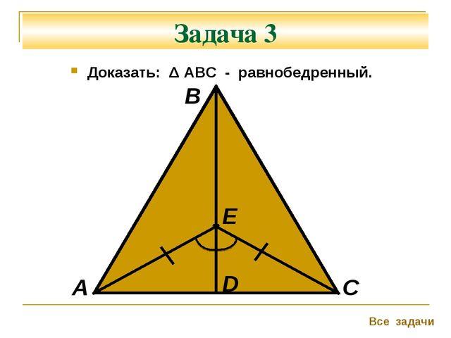 Задача 3 Доказать: Δ АВС - равнобедренный. А В С Все задачи D Е