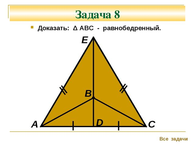 Задача 8 Доказать: Δ АВС - равнобедренный. А В С Все задачи D Е