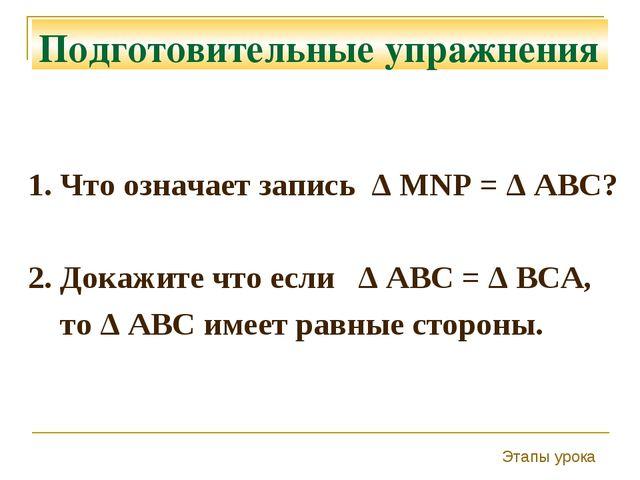 Подготовительные упражнения 1. Что означает запись Δ MNP = Δ ABC? 2. Докажите...