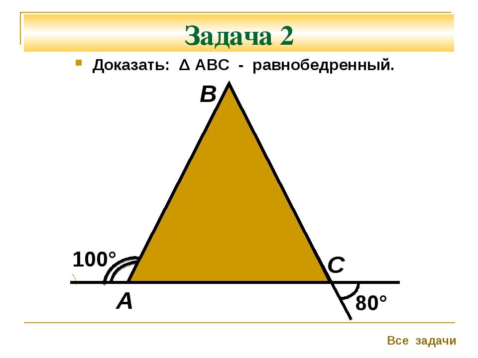 Задача 2 Доказать: Δ АВС - равнобедренный. 100° 80° А В С Все задачи