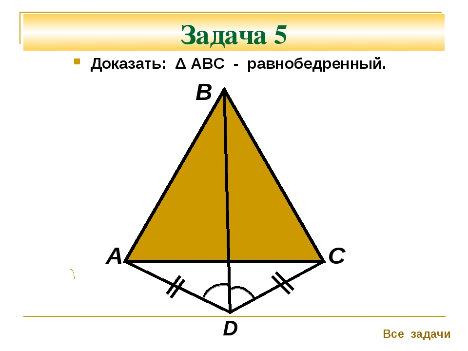 Задача 5 Доказать: Δ АВС - равнобедренный. А В С Все задачи D