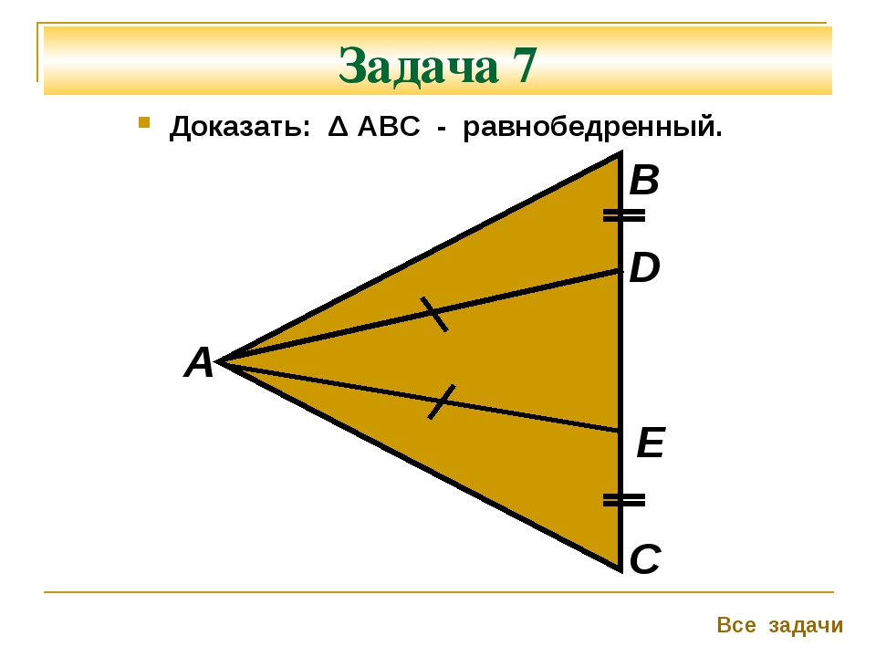 Задача 7 Доказать: Δ АВС - равнобедренный. А В С Все задачи D Е