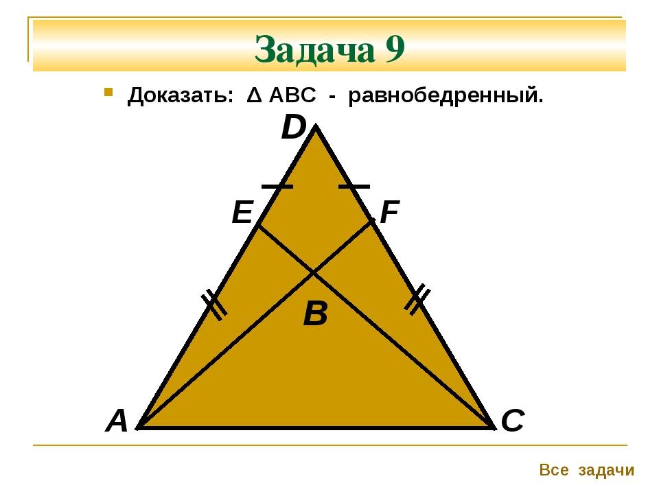 Задача 9 Доказать: Δ АВС - равнобедренный. А F С Все задачи D Е B