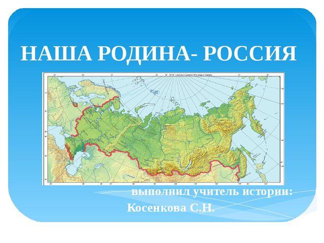 выполнил учитель истории: Косенкова С.Н. НАША РОДИНА- РОССИЯ