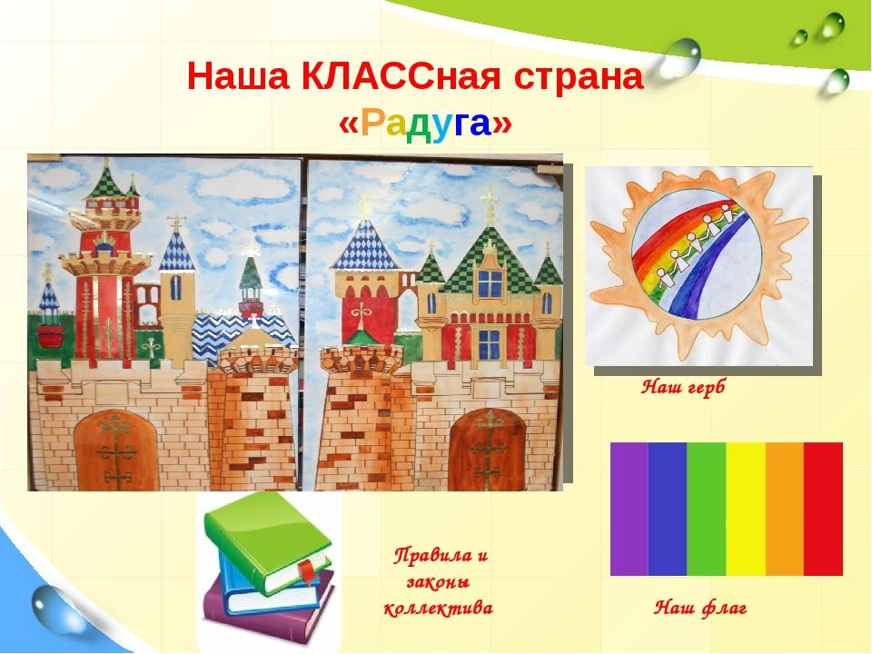 Наша КЛАССная страна «Радуга» Наш герб Наш флаг Правила и законы коллектива