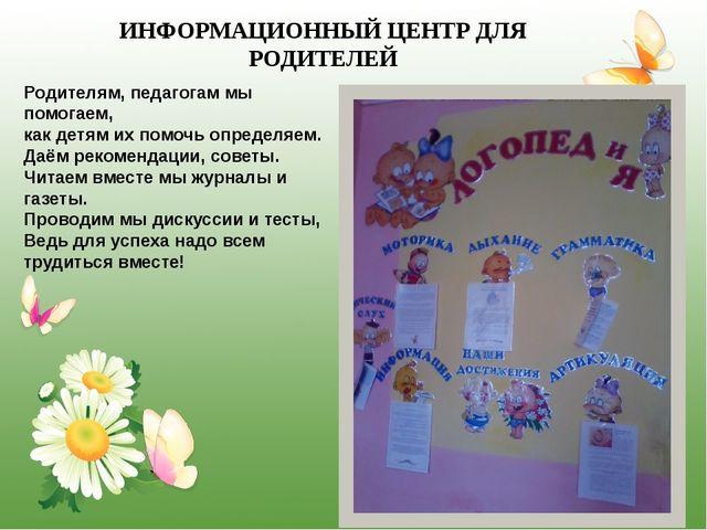 ИНФОРМАЦИОННЫЙ ЦЕНТР ДЛЯ РОДИТЕЛЕЙ Родителям, педагогам мы помогаем, как дет...