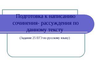 Подготовка к написанию сочинения- рассуждения по данному тексту (Задание 25 Е