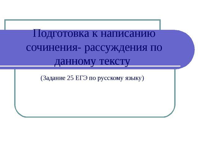 Подготовка к написанию сочинения- рассуждения по данному тексту (Задание 25 Е...