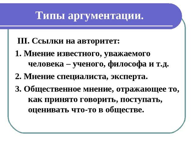 Типы аргументации. III. Ссылки на авторитет: 1. Мнение известного, уважаемого...
