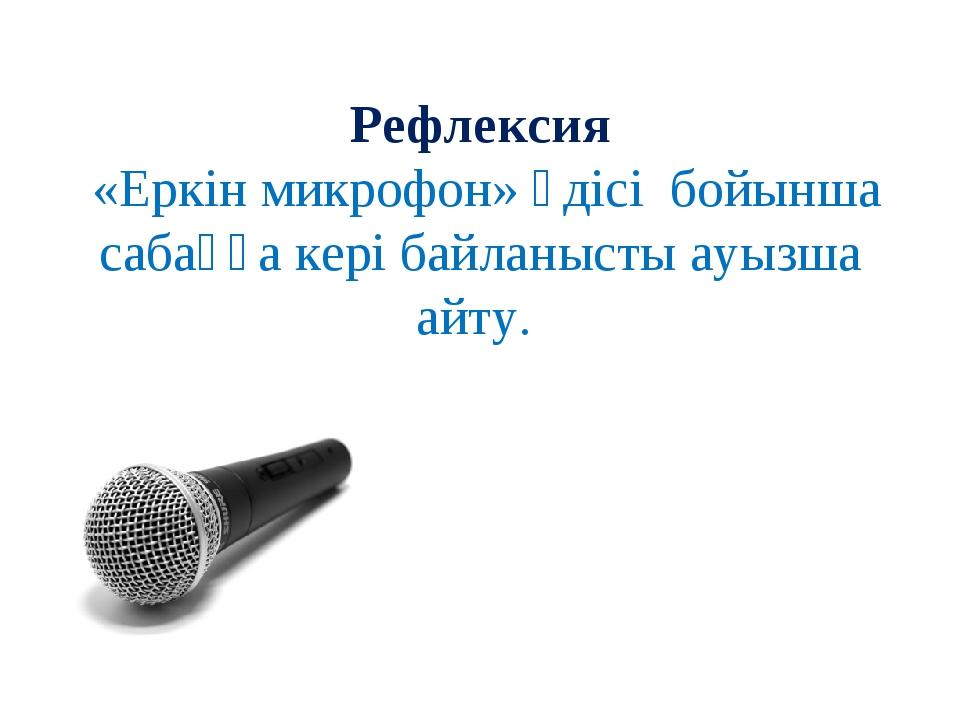 Рефлексия «Еркін микрофон» әдісі бойынша сабаққа кері байланысты ауызша айту.