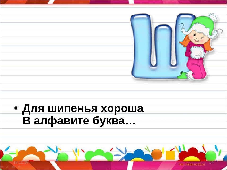 * * Для шипенья хороша В алфавите буква…