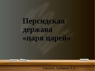 Персидская держава «царя царей» Учитель: Ерёмина А.А.