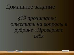 Домашнее задание §19 прочитать; ответить на вопросы в рубрике «Проверьте себя