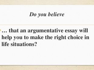 Do you believe … that an argumentative essay will help you to make the right