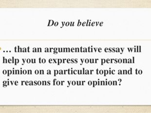 Do you believe … that an argumentative essay will help you to express your pe